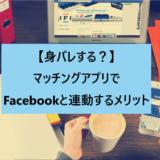 【身バレする?】マッチングアプリでFacebookと連動するメリット
