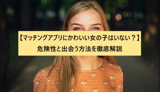 【マッチングアプリにかわいい女の子はいない?】危険性と出会う方法を徹底解説